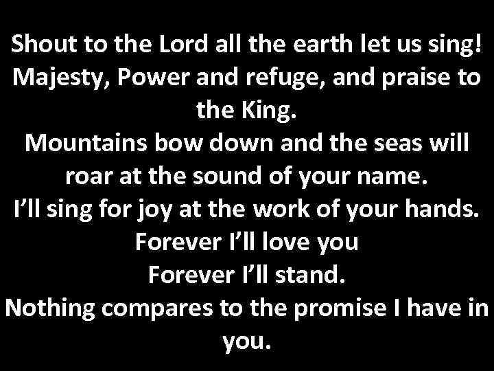 Shout to the Lord all the earth let us sing! Majesty, Power and refuge,