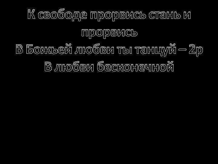 К свободе прорвись стань и прорвись В Божьей любви ты танцуй – 2 р