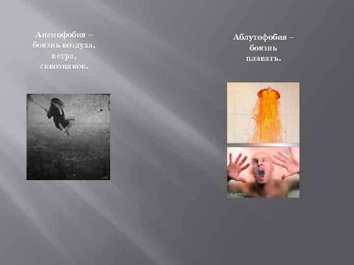 Анемофобия – боязнь воздуха, ветра, сквозняков. Аблутофобия – боязнь плавать.