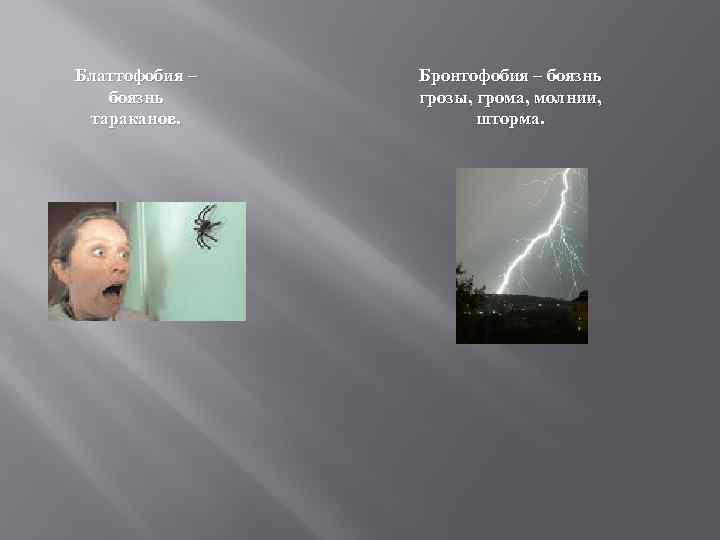 Блаттофобия – боязнь тараканов. Бронтофобия – боязнь грозы, грома, молнии, шторма.