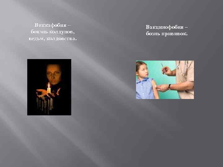 Виккафобия – боязнь колдунов, ведьм, колдовства. Вакцинофобия – бознь прививок.