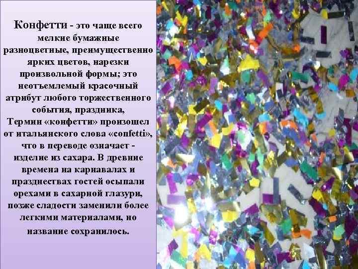 Конфетти - это чаще всего мелкие бумажные разноцветные, преимущественно ярких цветов, нарезки произвольной формы;