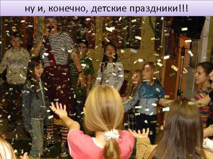 ну и, конечно, детские праздники!!!