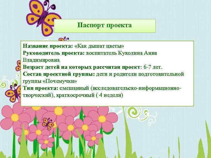 Паспорт проекта Название проекта: «Как дышат цветы» Руководитель проекта: воспитатель Куколина Анна Владимировна Возраст