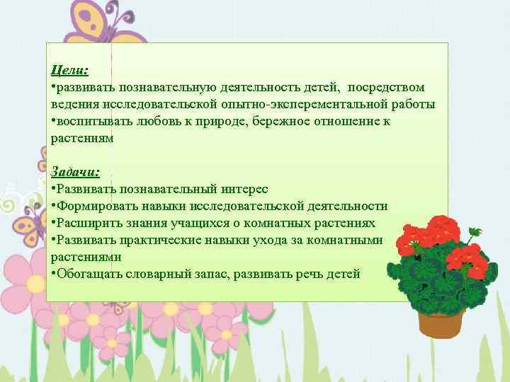 Цели: • развивать познавательную деятельность детей, посредством ведения исследовательской опытно-эксперементальной работы • воспитывать любовь