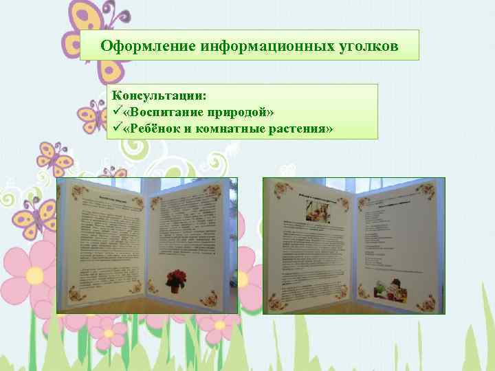 Оформление информационных уголков Консультации: ü «Воспитание природой» ü «Ребёнок и комнатные растения»