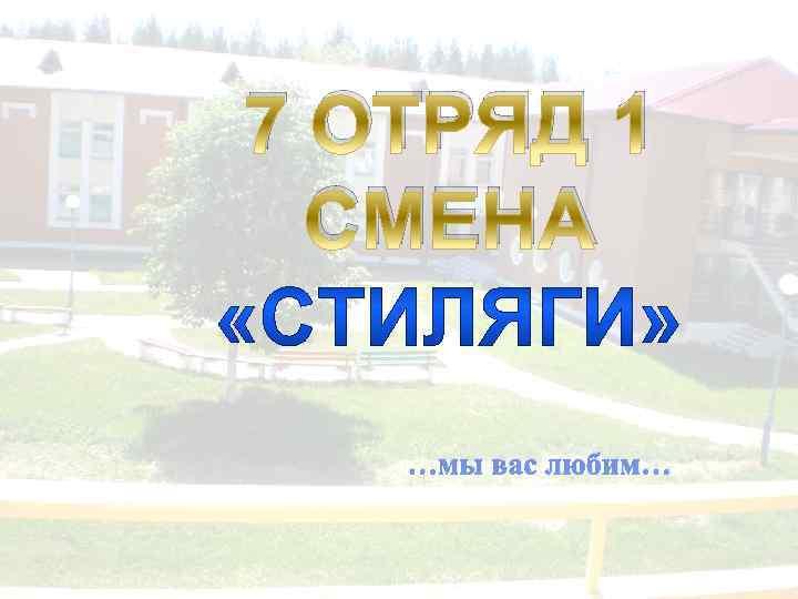 7 ОТРЯД 1 СМЕНА …мы вас любим…