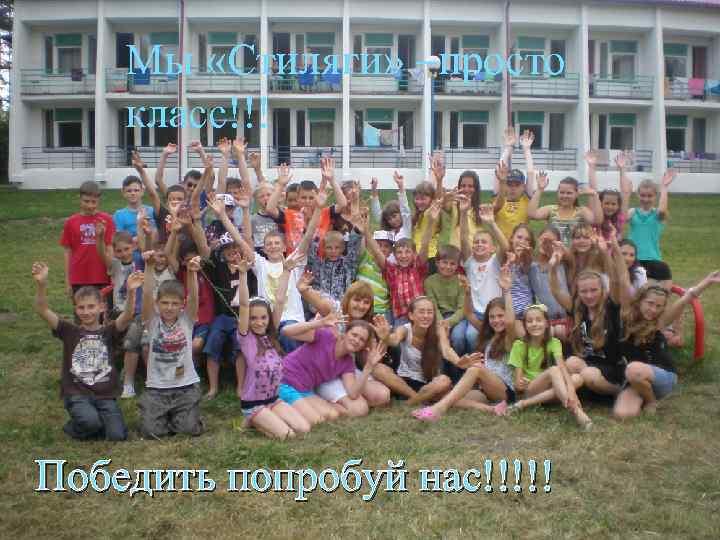 Мы «Стиляги» –просто класс!!! Победить попробуй нас!!!!!