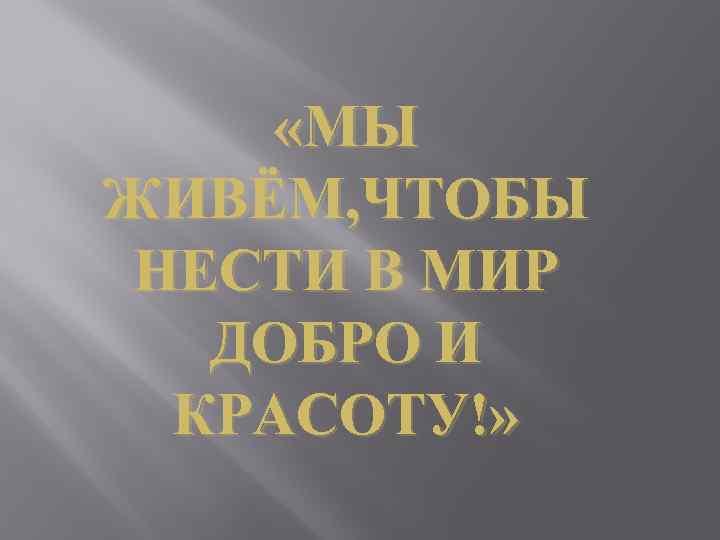 «МЫ ЖИВЁМ, ЧТОБЫ НЕСТИ В МИР ДОБРО И КРАСОТУ!»