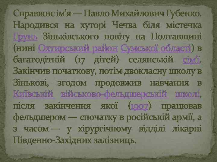 Справжнє ім'я — Павло Михайлович Губенко. Народився на хуторі Чечва біля містечка Грунь Зіньківського