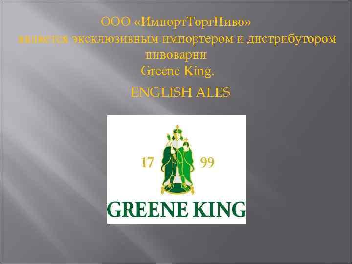ООО «Импорт. Торг. Пиво» является эксклюзивным импортером и дистрибутором пивоварни Greene King. ENGLISH ALES