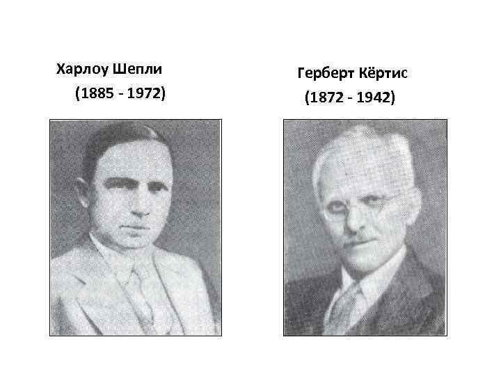 Харлоу Шепли (1885 - 1972) Герберт Кёртис (1872 - 1942)