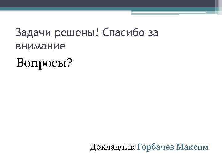 Задачи решены! Спасибо за внимание Вопросы? Докладчик Горбачев Максим