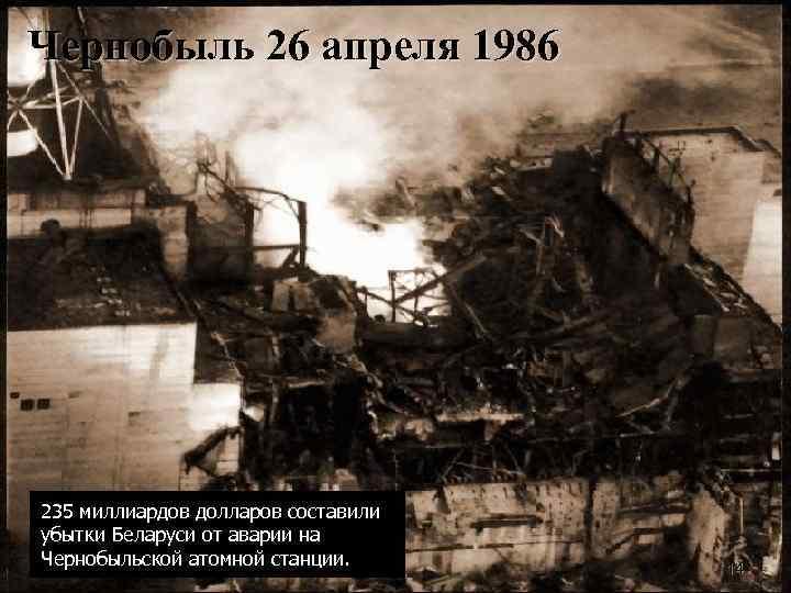 Чернобыль 26 апреля 1986 235 миллиардов долларов составили убытки Беларуси от аварии на Чернобыльской