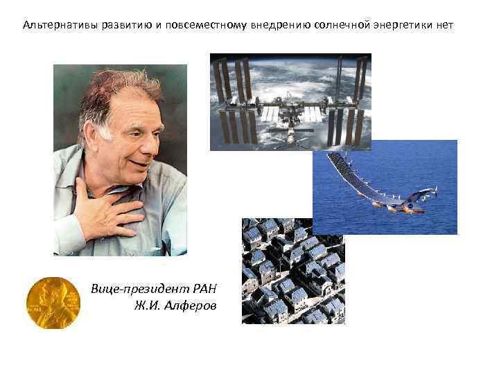 Альтернативы развитию и повсеместному внедрению солнечной энергетики нет Вице-президент РАН Ж. И. Алферов