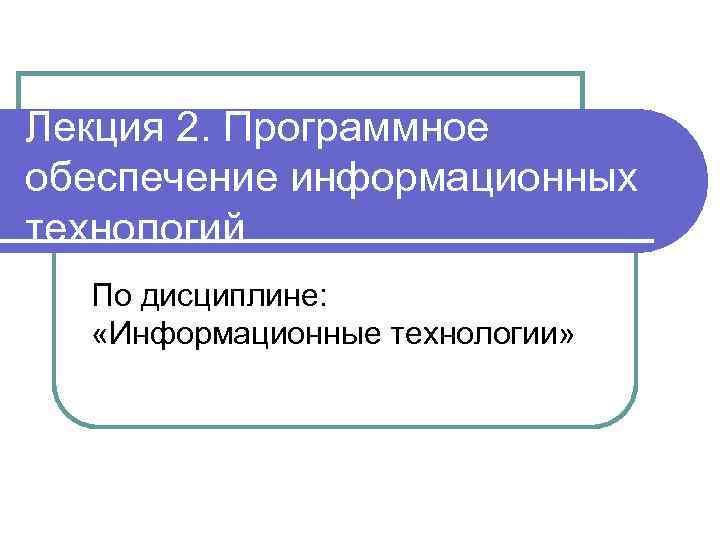 Лекция 2. Программное обеспечение информационных технологий По дисциплине: «Информационные технологии»