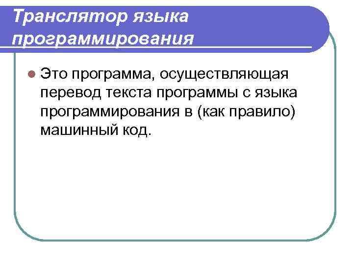 Транслятор языка программирования l Это программа, осуществляющая перевод текста программы с языка программирования в