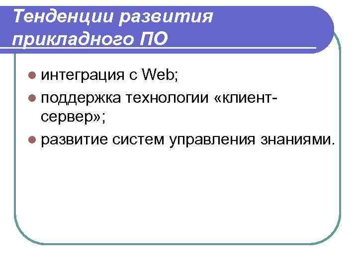 Тенденции развития прикладного ПО l интеграция с Web; l поддержка технологии «клиент- сервер» ;