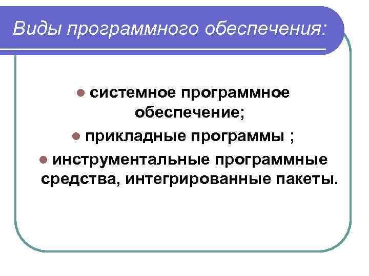 Виды программного обеспечения: l системное программное обеспечение; l прикладные программы ; l инструментальные программные