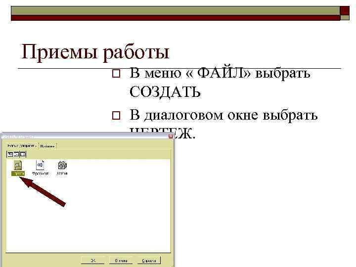 Приемы работы o o В меню « ФАЙЛ» выбрать СОЗДАТЬ В диалоговом окне выбрать