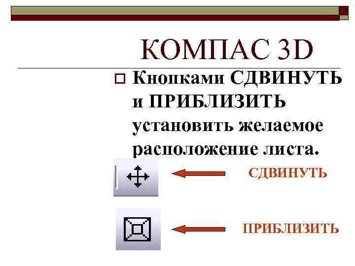 КОМПАС 3 D o Кнопками СДВИНУТЬ и ПРИБЛИЗИТЬ установить желаемое расположение листа. СДВИНУТЬ ПРИБЛИЗИТЬ