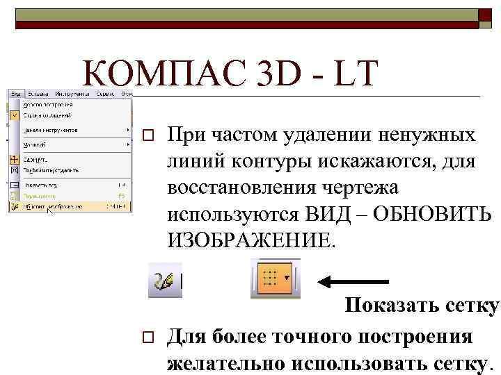 КОМПАС 3 D - LT o o При частом удалении ненужных линий контуры искажаются,