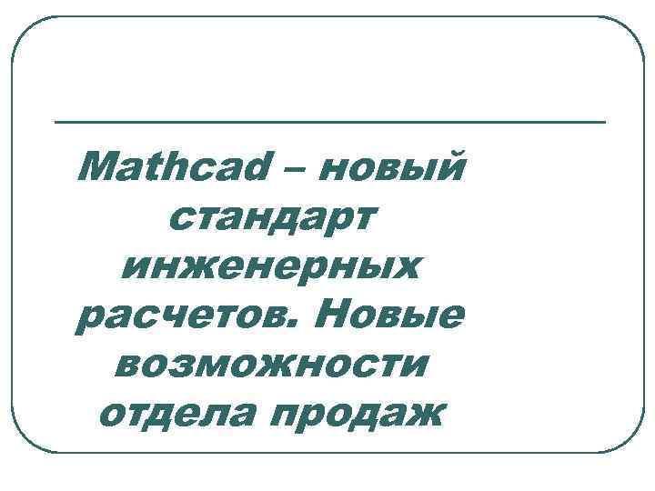 Mathcad – новый стандарт инженерных расчетов. Новые возможности отдела продаж