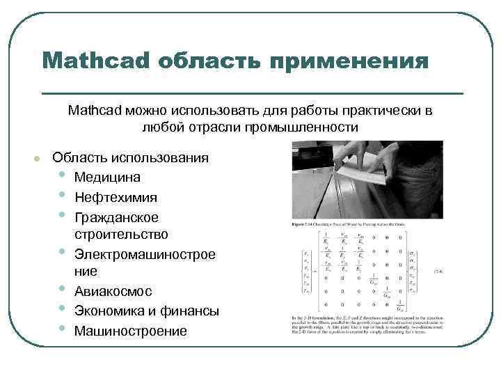 Mathcad область применения Mathcad можно использовать для работы практически в любой отрасли промышленности l