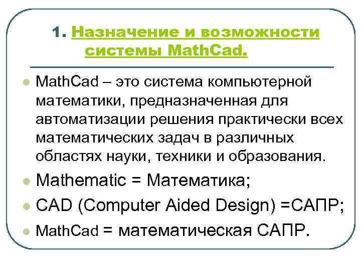 1. Назначение и возможности системы Math. Cad. l Math. Cad – это система компьютерной