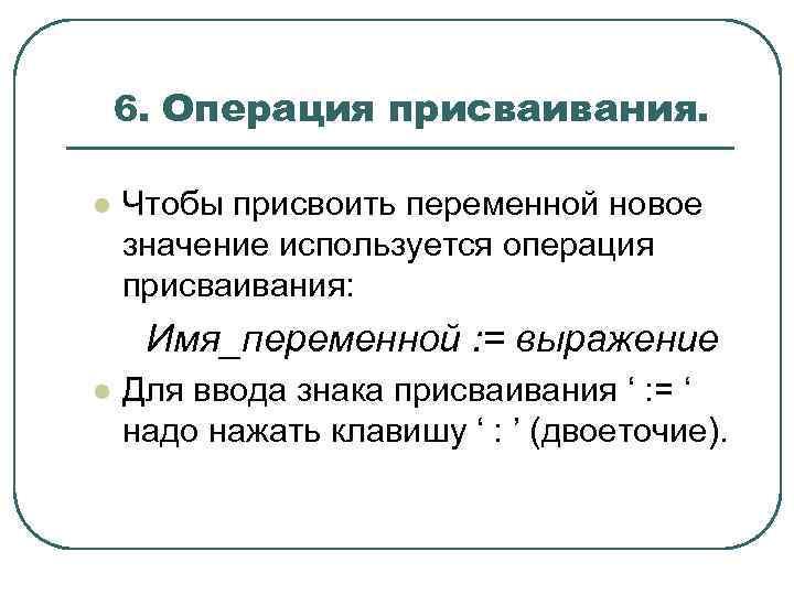 6. Операция присваивания. l Чтобы присвоить переменной новое значение используется операция присваивания: Имя_переменной :