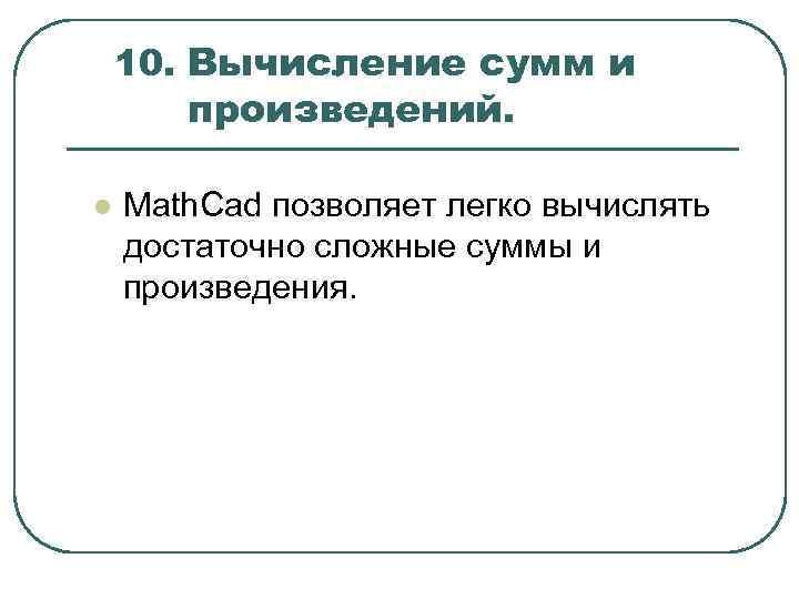 10. Вычисление сумм и произведений. l Math. Cad позволяет легко вычислять достаточно сложные суммы