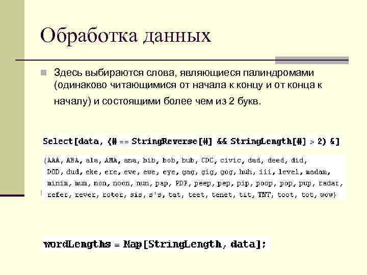Обработка данных n Здесь выбираются слова, являющиеся палиндромами (одинаково читающимися от начала к концу