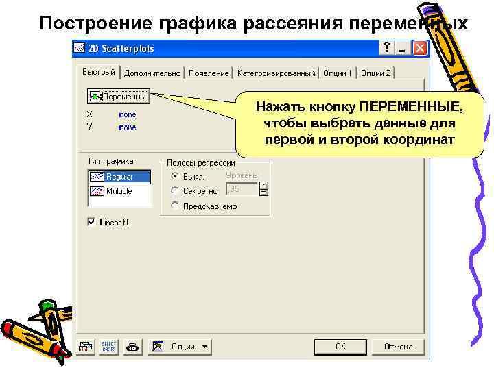 Построение графика рассеяния переменных Нажать кнопку ПЕРЕМЕННЫЕ, чтобы выбрать данные для первой и второй