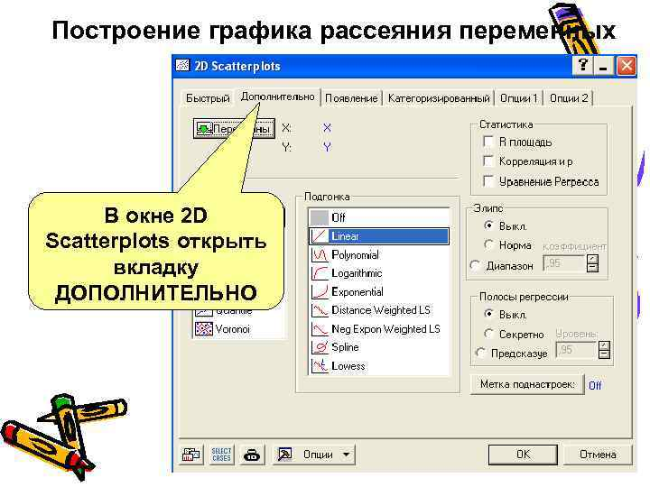 Построение графика рассеяния переменных В окне 2 D Scatterplots открыть вкладку ДОПОЛНИТЕЛЬНО