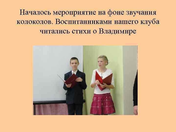 Началось мероприятие на фоне звучания колов. Воспитанниками нашего клуба читались стихи о Владимире