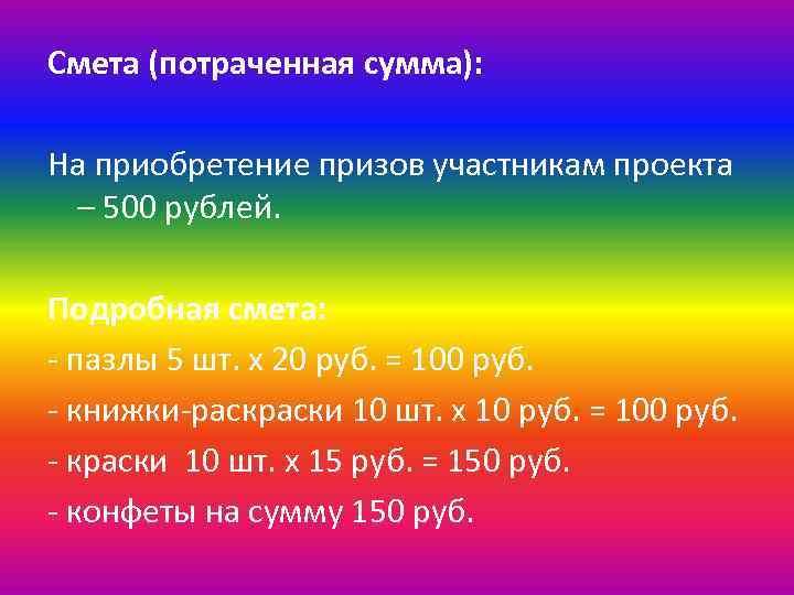 Смета (потраченная сумма): На приобретение призов участникам проекта – 500 рублей. Подробная смета: -