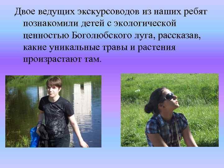 Двое ведущих экскурсоводов из наших ребят познакомили детей с экологической ценностью Боголюбского луга, рассказав,