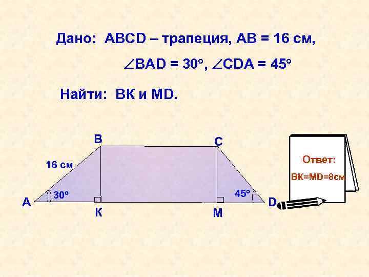 Дано: АВСD – трапеция, АВ = 16 см, ВАD = 30 , СDА =