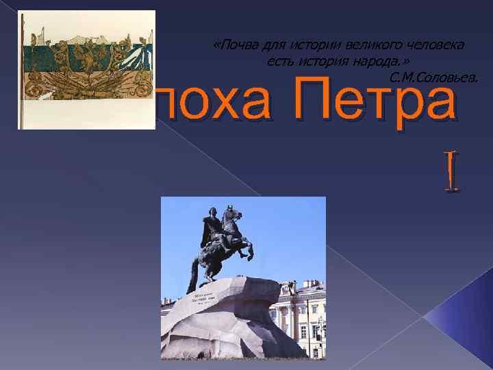 «Почва для истории великого человека есть история народа. » С. М. Соловьев. Эпоха