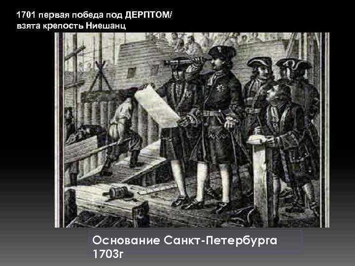 1701 первая победа под ДЕРПТОМ/ взята крепость Ниешанц Основание Санкт-Петербурга 1703 г