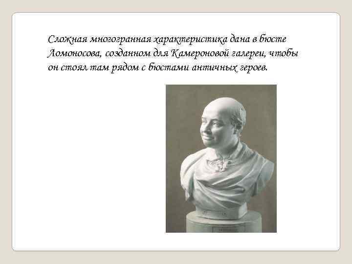 Сложная многогранная характеристика дана в бюсте Ломоносова, созданном для Камероновой галереи, чтобы он стоял