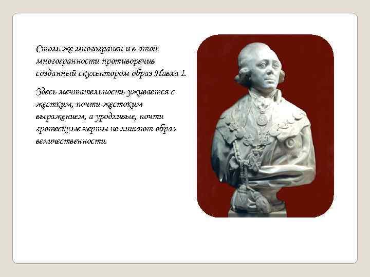 Столь же многогранен и в этой многогранности противоречив созданный скульптором образ Павла I. Здесь