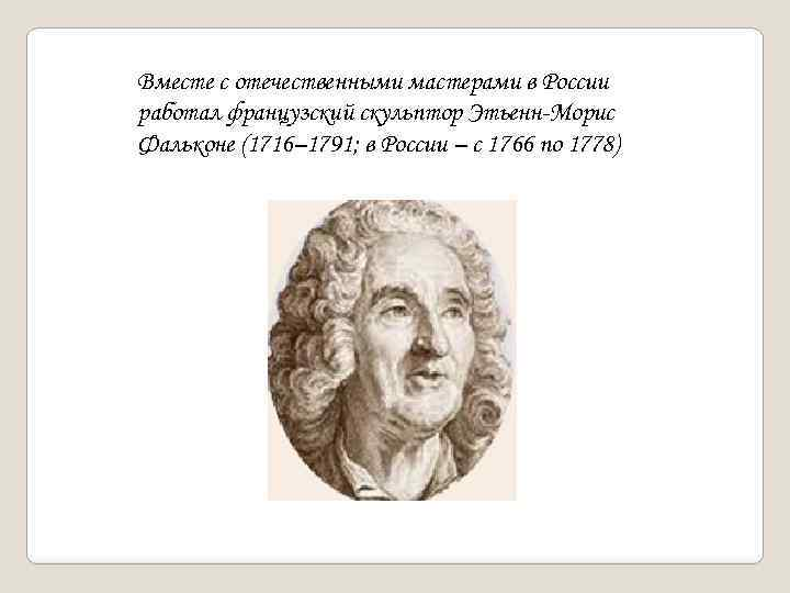 Вместе с отечественными мастерами в России работал французский скульптор Этьенн-Морис Фальконе (1716– 1791; в