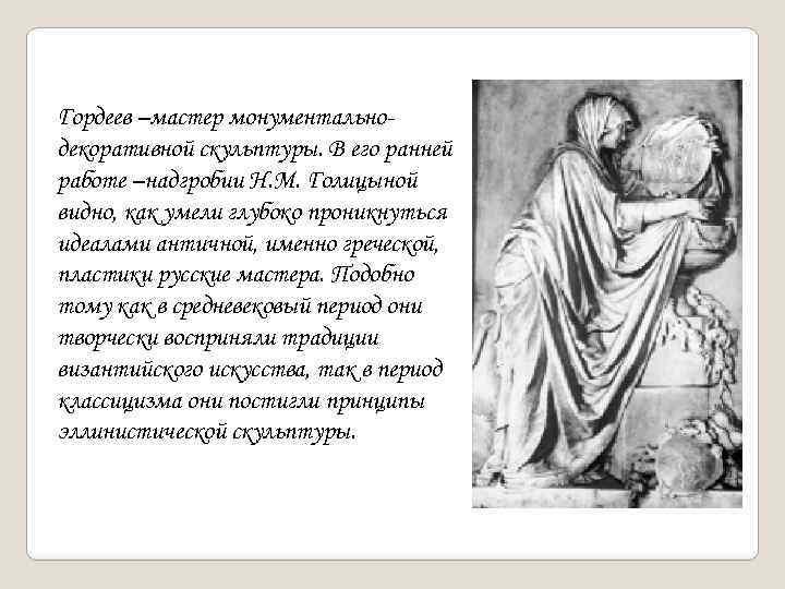 Гордеев –мастер монументальнодекоративной скульптуры. В его ранней работе –надгробии Н. М. Голицыной видно, как