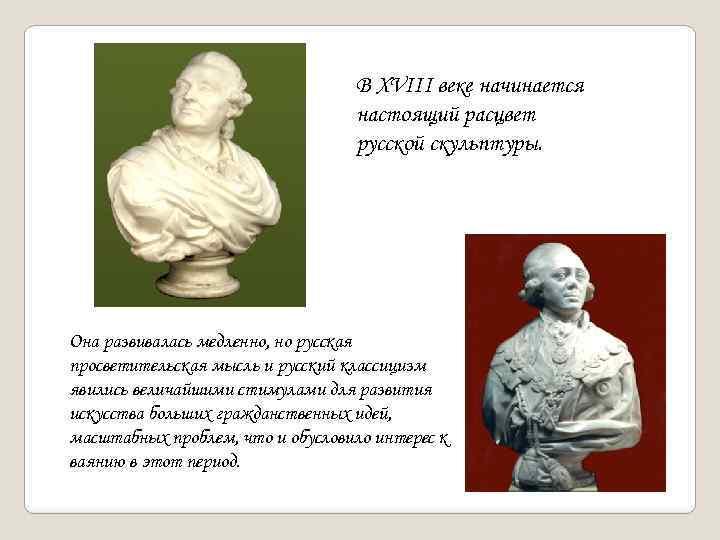 В XVIII веке начинается настоящий расцвет русской скульптуры. Она развивалась медленно, но русская просветительская