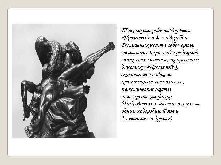 Так, первая работа Гордеева «Прометей» и два надгробия Голицыных несут в себе черты, связанные