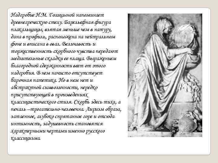 Надгробие Н. М. Голицыной напоминает древнегреческую стелу. Барельефная фигура плакальщицы, взятая меньше чем в