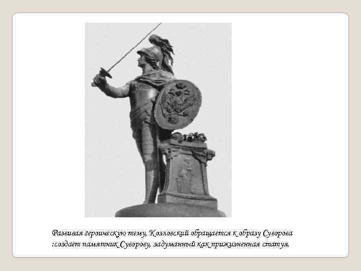 Развивая героическую тему, Козловский обращается к образу Суворова : создает памятник Суворову, задуманный как
