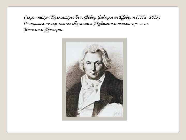 Сверстником Козловского был Федорович Щедрин (1751– 1825). Он прошел те же этапы обучения в