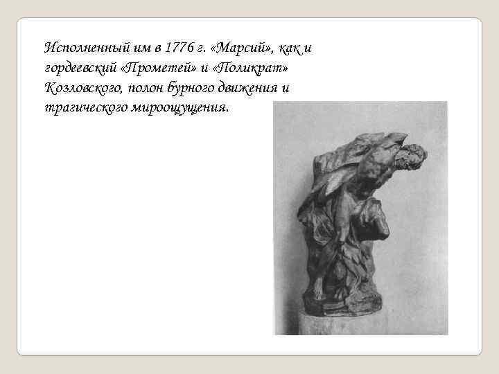 Исполненный им в 1776 г. «Марсий» , как и гордеевский «Прометей» и «Поликрат» Козловского,